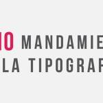 Los 10 mandamientos de la tipografía.
